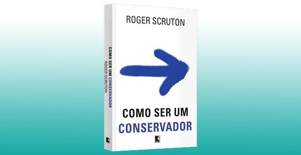 """Literatura / Livros – <p>""""Como ser um conservador"""" – De Roger Scruton"""